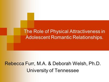 The Role of Physical Attractiveness in Adolescent Romantic Relationships. Rebecca Furr, M.A. & Deborah Welsh, Ph.D. University of Tennessee.