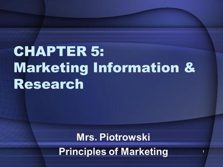 CHAPTER 5: Marketing Information & Research Mrs. Piotrowski Principles of Marketing 1.