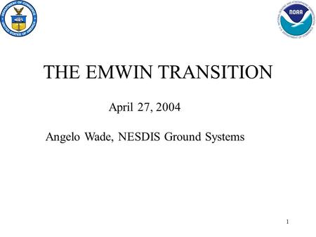1 THE EMWIN TRANSITION April 27, 2004 Angelo Wade, NESDIS Ground Systems.