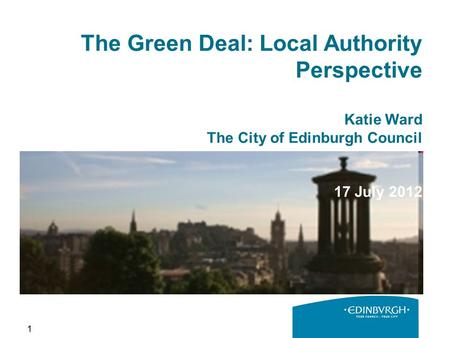 1 The Green Deal: Local Authority Perspective Katie Ward The City of Edinburgh Council 17 July 2012.