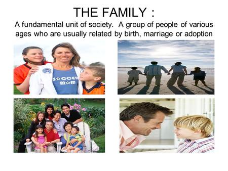 THE FAMILY : A fundamental unit of society. A group of people of various ages who are usually related by birth, marriage or adoption.
