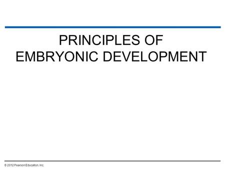 PRINCIPLES OF EMBRYONIC DEVELOPMENT © 2012 Pearson Education, Inc.