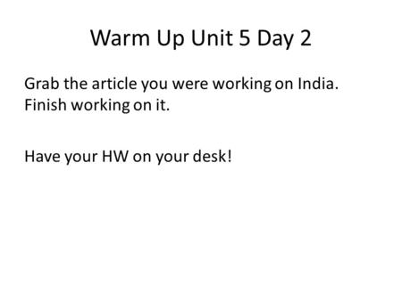 Warm Up Unit 5 Day 2 Grab the article you were working on India. Finish working on it. Have your HW on your desk!