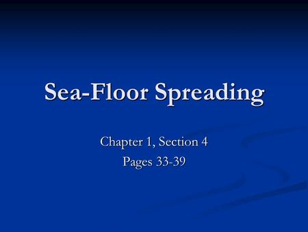 Sea-Floor Spreading Chapter 1, Section 4 Pages 33-39.