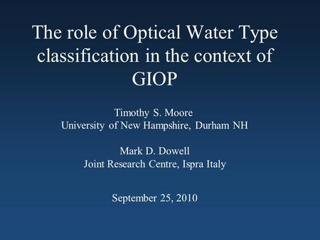 The role of Optical Water Type classification in the context of GIOP Timothy S. Moore University of New Hampshire, Durham NH Mark D. Dowell Joint Research.