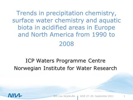 WGE 27.-29. September 20111Brit Lisa Skjelkvåle Trends in precipitation chemistry, surface water chemistry and aquatic biota in acidified areas in Europe.