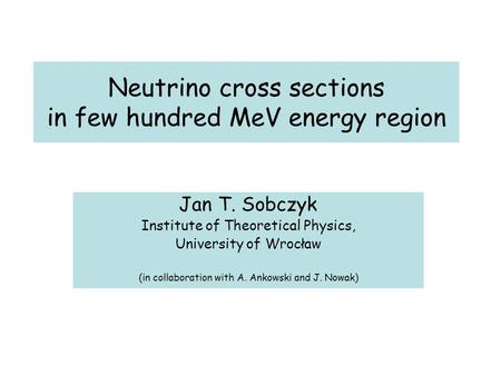 Neutrino cross sections in few hundred MeV energy region Jan T. Sobczyk Institute of Theoretical Physics, University of Wrocław (in collaboration with.
