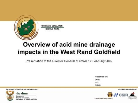 PRESENTED BY : DATE: TEL: E-MAIL: Overview of acid mine drainage impacts in the West Rand Goldfield Presentation to the Director General of DWAF: 2 February.