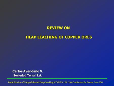Terral: Review of Copper Minerals Heap Leaching; COGNIS; LIX User Conference; La Serena, June 2004 REVIEW ON HEAP LEACHING OF COPPER ORES Carlos Avendaño.