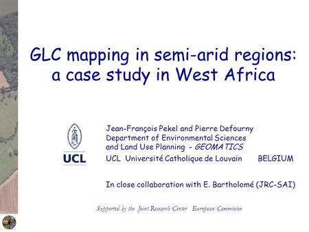 GLC mapping in semi-arid regions: a case study in West Africa Jean-François Pekel and Pierre Defourny Department of Environmental Sciences and Land Use.