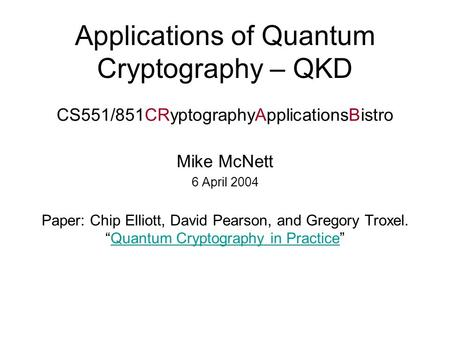 Applications of Quantum Cryptography – QKD CS551/851CRyptographyApplicationsBistro Mike McNett 6 April 2004 Paper: Chip Elliott, David Pearson, and Gregory.
