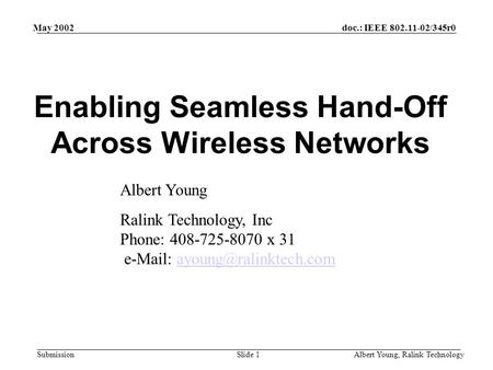 Doc.: IEEE 802.11-02/345r0 Submission May 2002 Albert Young, Ralink TechnologySlide 1 Enabling Seamless Hand-Off Across Wireless Networks Albert Young.