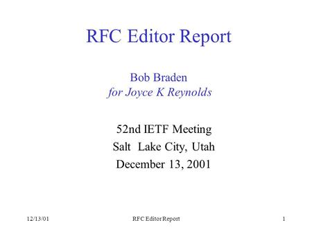 12/13/01RFC Editor Report1 RFC Editor Report Bob Braden for Joyce K Reynolds 52nd IETF Meeting Salt Lake City, Utah December 13, 2001.
