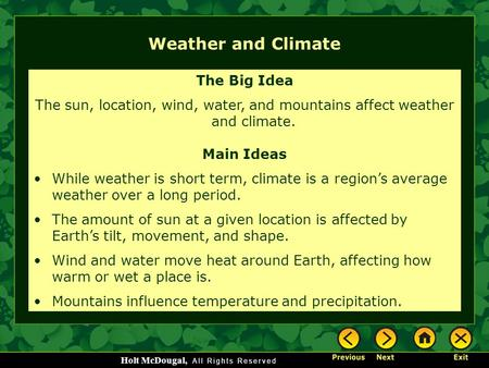 Holt McDougal, Weather and Climate The Big Idea The sun, location, wind, water, and mountains affect weather and climate. Main Ideas While weather is short.