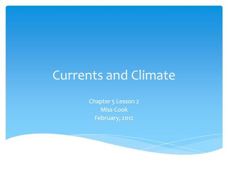 Currents and Climate Chapter 5 Lesson 2 Miss Cook February, 2012.
