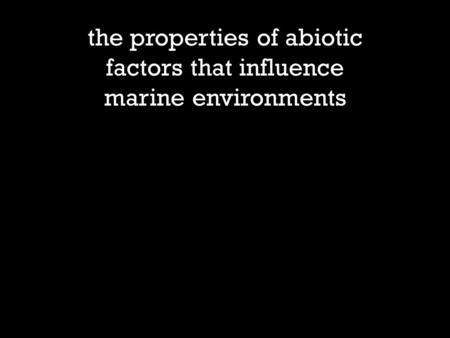 The properties of abiotic factors that influence marine environments.