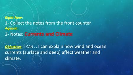 Right Now: 1- Collect the notes from the front counter Agenda: 2- Notes: Currents and Climate Objectives: I CAN.. I can explain how wind and ocean currents.