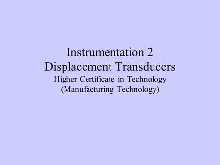 Instrumentation 2 Displacement Transducers Higher Certificate in Technology (Manufacturing Technology)