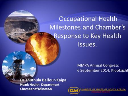 Occupational Health Milestones and Chamber's Response to Key Health Issues. Dr Thuthula Balfour-Kaipa Head: Health Department Chamber of Mines SA MMPA.