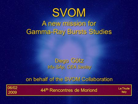 06/02/2009Diego Götz - The SVOM Mission1 La Thuile Italy 06/02 2009 44 th Rencontres de Moriond SVOM A new mission for Gamma-Ray Bursts Studies Diego Götz.
