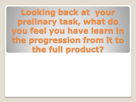 Looking back at your prelinary task, what do you feel you have learn in the progression from it to the full product?