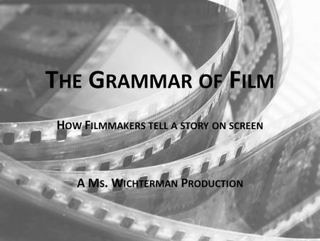 T HE G RAMMAR OF F ILM H OW F ILMMAKERS TELL A STORY ON SCREEN A M S. W ICHTERMAN P RODUCTION.