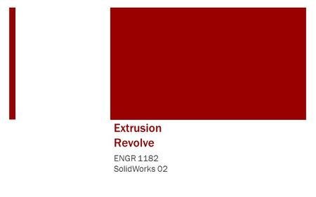 Extrusion Revolve ENGR 1182 SolidWorks 02. Today's Objectives  Creating 3D Shapes from 2D sketches using: Extrusion Revolve  SW02 In-Class Activity.