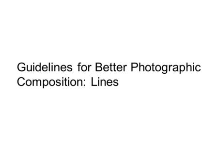 Guidelines for Better Photographic Composition: Lines.