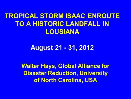 TROPICAL STORM ISAAC ENROUTE TO A HISTORIC LANDFALL IN LOUSIANA August 21 - 31, 2012 Walter Hays, Global Alliance for Disaster Reduction, University of.