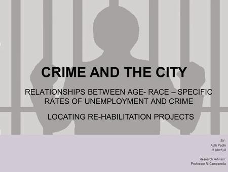 CRIME AND THE CITY RELATIONSHIPS BETWEEN AGE- RACE – SPECIFIC RATES OF UNEMPLOYMENT AND CRIME BY: Aditi Padhi M (Arch)-II Research Advisor: Professor R.