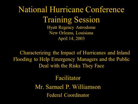 National Hurricane Conference Training Session Hyatt Regency Astrodome New Orleans, Louisiana April 14, 2003 Facilitator Mr. Samuel P. Williamson Federal.