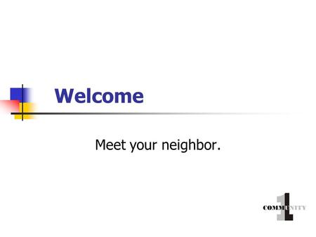 Welcome Meet your neighbor.. How would you identify yourself? 1. Male 2. Female.