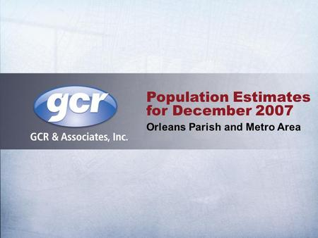 Population Estimates for December 2007 Orleans Parish and Metro Area.