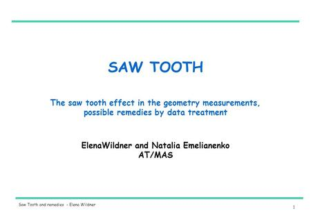 1 Saw Tooth and remedies - Elena Wildner SAW TOOTH ElenaWildner and Natalia Emelianenko AT/MAS The saw tooth effect in the geometry measurements, possible.
