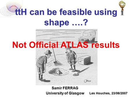 TtH can be feasible using shape ….? Samir FERRAG University of Glasgow Les Houches, 23/06/2007 Not Official ATLAS results.