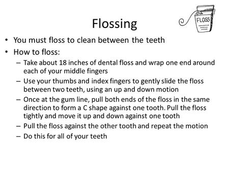 Flossing You must floss to clean between the teeth How to floss: – Take about 18 inches of dental floss and wrap one end around each of your middle fingers.