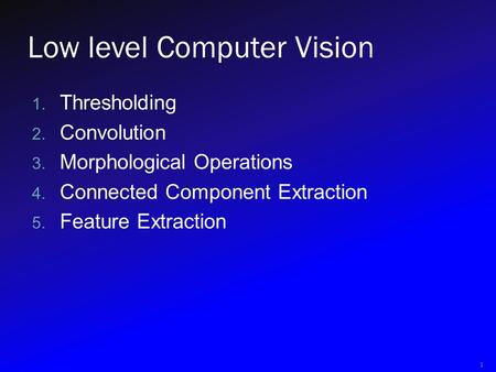Low level Computer Vision 1. Thresholding 2. Convolution 3. Morphological Operations 4. Connected Component Extraction 5. Feature Extraction 1.