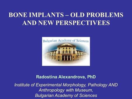 BONE IMPLANTS – OLD PROBLEMS AND NEW PERSPECTIVEES Radostina Alexandrova, PhD Institute of Experimental Morphology, Pathology AND Anthropology with Museum,