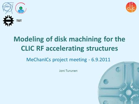 Modeling of disk machining for the CLIC RF accelerating structures MeChanICs project meeting - 6.9.2011 Joni Turunen 1.