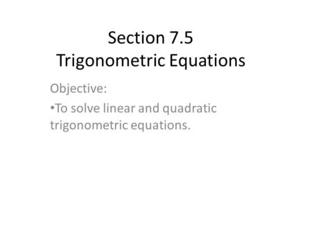 Section 7.5 Trigonometric Equations Objective: To solve linear and quadratic trigonometric equations.
