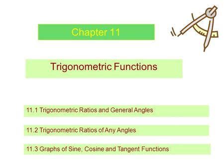 Chapter 11 Trigonometric Functions 11.1 Trigonometric Ratios and General Angles 11.2 Trigonometric Ratios of Any Angles 11.3 Graphs of Sine, Cosine and.