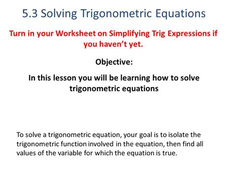 5.3 Solving Trigonometric Equations Objective: In this lesson you will be learning how to solve trigonometric equations To solve a trigonometric equation,