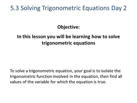 5.3 Solving Trigonometric Equations Day 2 Objective: In this lesson you will be learning how to solve trigonometric equations To solve a trigonometric.