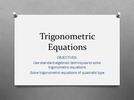 Trigonometric Equations OBJECTIVES: Use standard algebraic techniques to solve trigonometric equations Solve trigonometric equations of quadratic type.