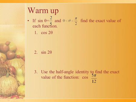 Warm up If sin θ= and find the exact value of each function. 1.cos 2θ 2.sin 2θ 3.Use the half-angle identity to find the exact value of the function: cos.