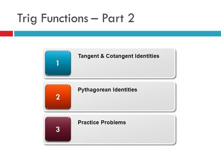 Trig Functions – Part 2 33 22 11 Tangent & Cotangent Identities Pythagorean Identities Practice Problems.