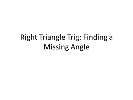 Right Triangle Trig: Finding a Missing Angle. Finding an angle. (Figuring out which ratio to use and getting to use the 2 nd button and one of the trig.