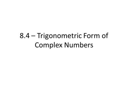 8.4 – Trigonometric Form of Complex Numbers. From a while back, we defined a complex number as a number that may be written as… – z = a + bi – a is the.
