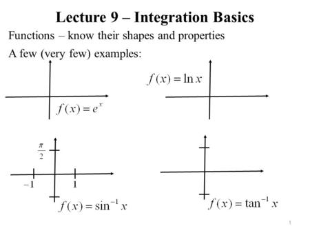 Lecture 9 – Integration Basics Functions – know their shapes and properties 1 A few (very few) examples:
