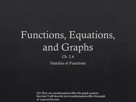 EQ: How can transformations effect the graph a parent function? I will describe how transformations effect the graph of a parent function.